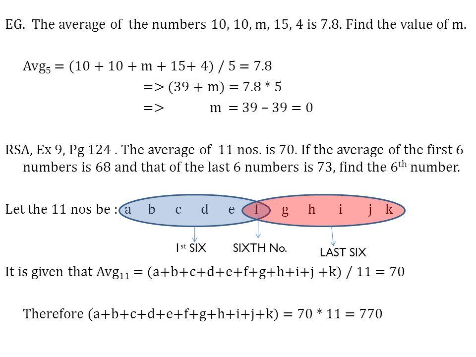 Therefore a+b+c+d+e+f+g+h+i+j + k = 770……..(i) It is given that Avg 1st 6 = 68 => (a+b+c+d+e+f) /6= 68 => (a+b+c+d+e+f )= 68 * 6 = 408……..(ii) Also it is given that Avg Last 6 = 73 => (k+j+i+h+g+ f) /6= 73 => (k+j+i+h+g+ f) = 73 * 6 = 438………(iii) Adding (ii) & (iii) we get, (a+b+c+d+e+f)+ (k+j+i+h+g+ f) = 846 => (a+b+c+d+e+f+ g+h+i+j + k) +f = 846 From (i) we get, 770 + f = 846 Therefore, f = 846 – 770 = 76
