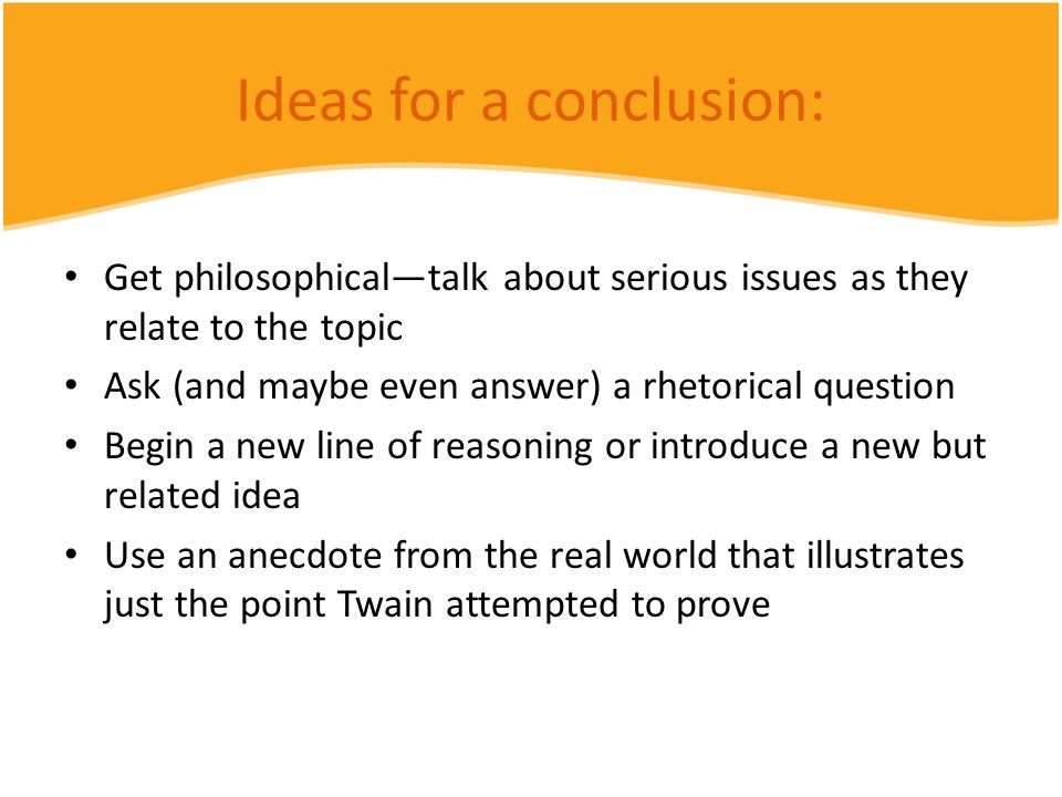 Ideas for a conclusion: Get philosophical—talk about serious issues as they relate to the topic Ask (and maybe even answer) a rhetorical question Begin a new line of reasoning or introduce a new but related idea Use an anecdote from the real world that illustrates just the point Twain attempted to prove