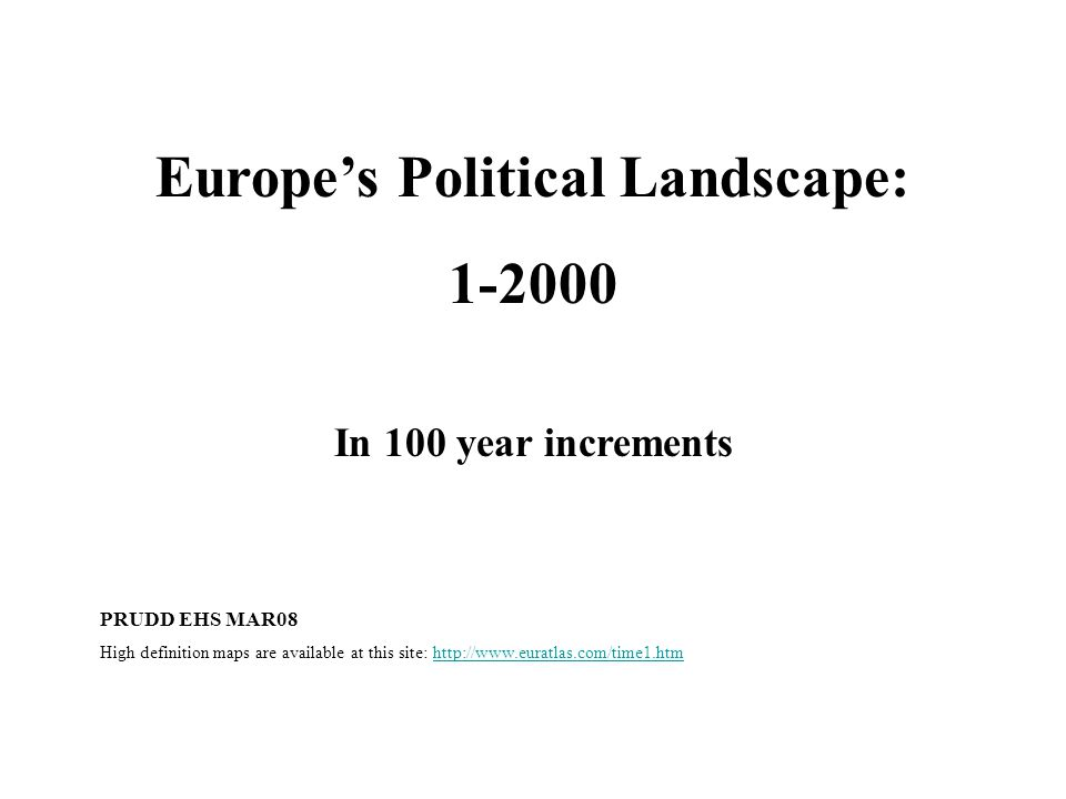 Europe's Political Landscape: 1-2000 In 100 year increments PRUDD EHS MAR08 High definition maps are available at this site: http://www.euratlas.com/time1.htmhttp://www.euratlas.com/time1.htm