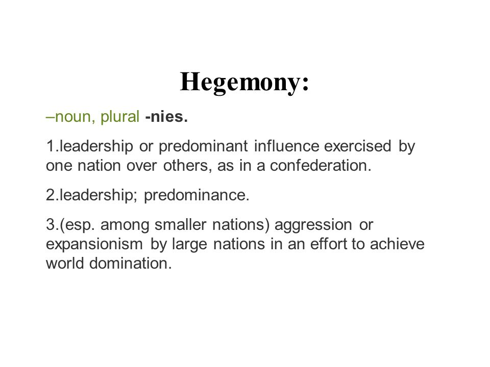 Hegemony: –noun, plural -nies. 1.leadership or predominant influence exercised by one nation over others, as in a confederation. 2.leadership; predomi