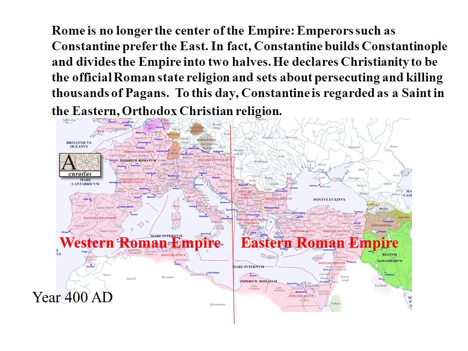 Year 400 AD Western Roman Empire Eastern Roman Empire Rome is no longer the center of the Empire: Emperors such as Constantine prefer the East.