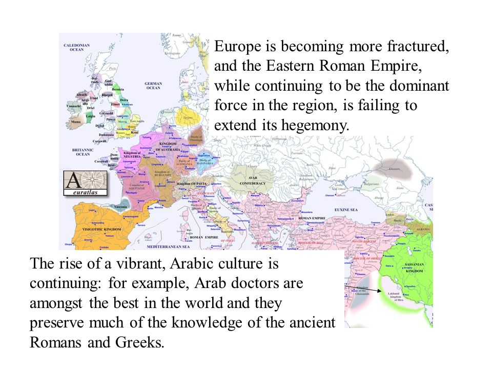 Year 600 AD Europe is becoming more fractured, and the Eastern Roman Empire, while continuing to be the dominant force in the region, is failing to extend its hegemony.