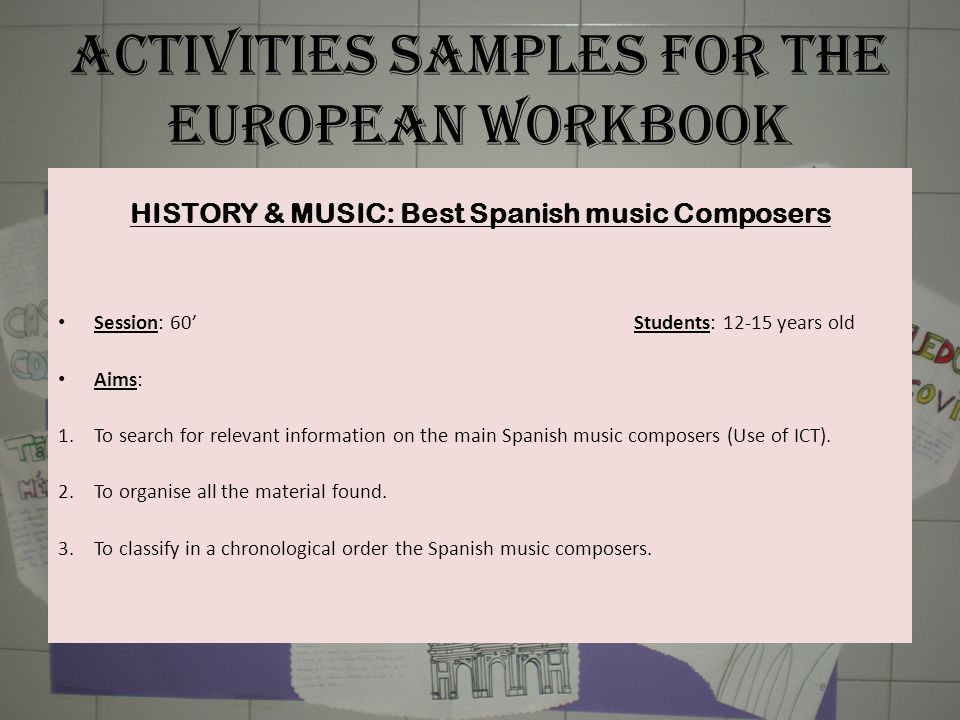 ACTIVITIES SAMPLES FOR THE EUROPEAN WORKBOOK HISTORY & MUSIC: Best Spanish music Composers Session: 60' Students: 12-15 years old Aims: 1.To search for relevant information on the main Spanish music composers (Use of ICT).