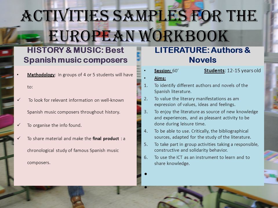 ACTIVITIES SAMPLES FOR THE EUROPEAN WORKBOOK HISTORY & MUSIC: Best Spanish music composers Methodology: In groups of 4 or 5 students will have to: To look for relevant information on well-known Spanish music composers throughout history.