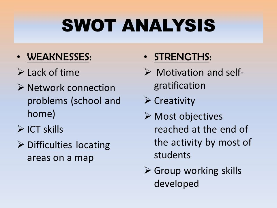 SWOT ANALYSIS WEAKNESSES:  Lack of time  Network connection problems (school and home)  ICT skills  Difficulties locating areas on a map STRENGTHS