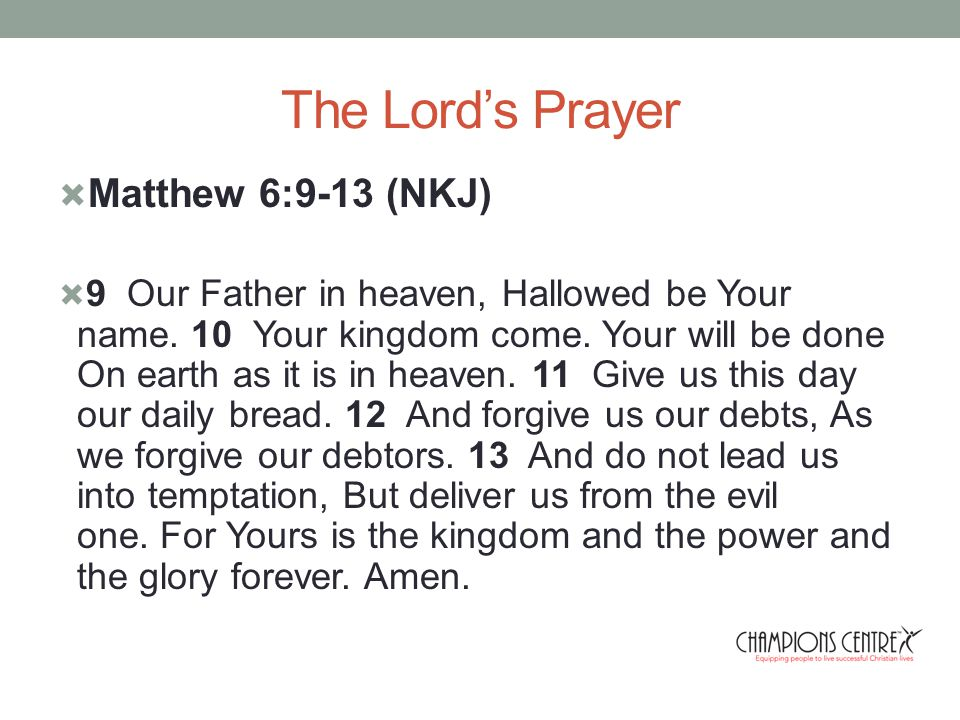 The Lord's Prayer  Matthew 6:9-13 (NKJ)  9 Our Father in heaven, Hallowed be Your name.