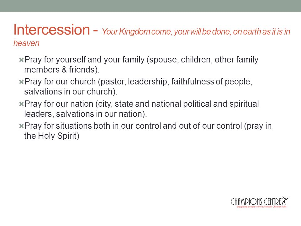 Intercession - Your Kingdom come, your will be done, on earth as it is in heaven  Pray for yourself and your family (spouse, children, other family members & friends).
