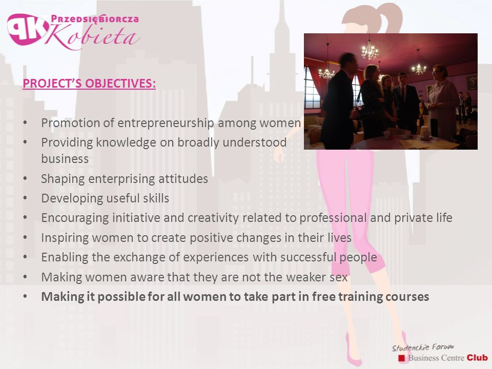 PROJECT'S OBJECTIVES: Promotion of entrepreneurship among women Providing knowledge on broadly understood business Shaping enterprising attitudes Developing useful skills Encouraging initiative and creativity related to professional and private life Inspiring women to create positive changes in their lives Enabling the exchange of experiences with successful people Making women aware that they are not the weaker sex Making it possible for all women to take part in free training courses
