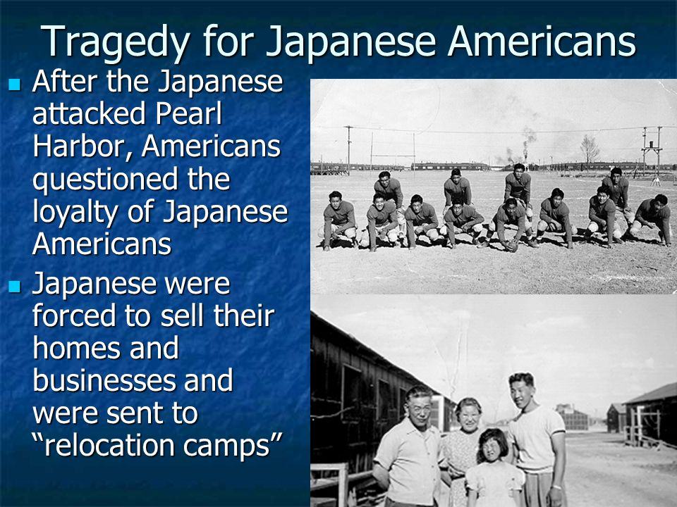 Tragedy for Japanese Americans After the Japanese attacked Pearl Harbor, Americans questioned the loyalty of Japanese Americans After the Japanese attacked Pearl Harbor, Americans questioned the loyalty of Japanese Americans Japanese were forced to sell their homes and businesses and were sent to relocation camps Japanese were forced to sell their homes and businesses and were sent to relocation camps