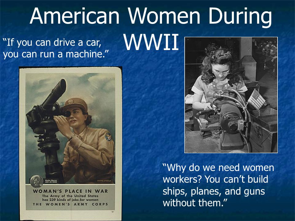 American Women During WWII If you can drive a car, you can run a machine. Why do we need women workers.