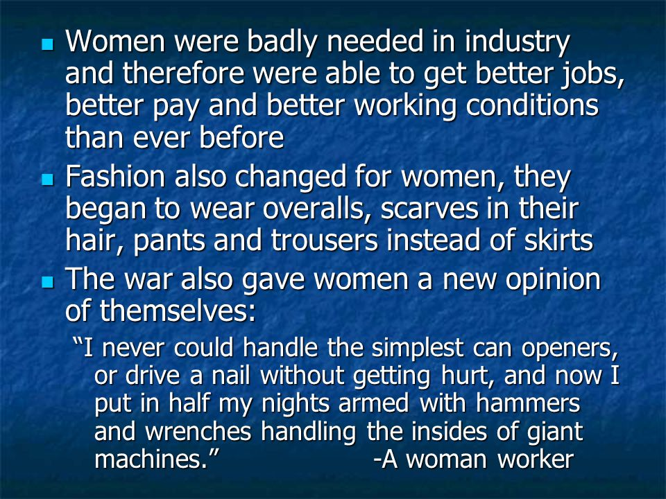 Women were badly needed in industry and therefore were able to get better jobs, better pay and better working conditions than ever before Women were badly needed in industry and therefore were able to get better jobs, better pay and better working conditions than ever before Fashion also changed for women, they began to wear overalls, scarves in their hair, pants and trousers instead of skirts Fashion also changed for women, they began to wear overalls, scarves in their hair, pants and trousers instead of skirts The war also gave women a new opinion of themselves: The war also gave women a new opinion of themselves: I never could handle the simplest can openers, or drive a nail without getting hurt, and now I put in half my nights armed with hammers and wrenches handling the insides of giant machines. -A woman worker