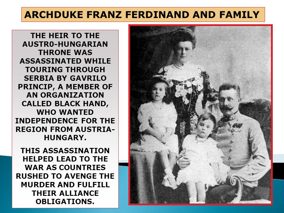 The Assassination of Archduke Franz Ferdinand of Austro-Hungary  The archduke and his wife Sofia assassinated by a Serbian nationalist Gavrilo Princip  Occurred in Sarajevo, Bosnia- resented Austria's control  June 28, 1914
