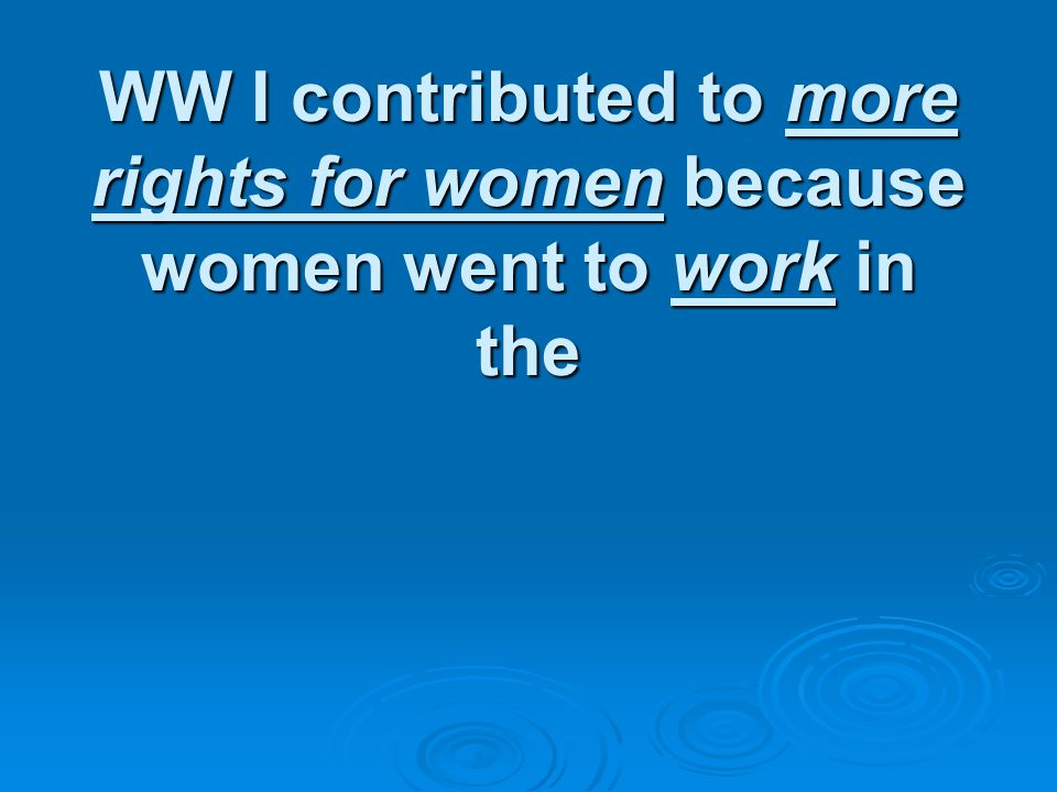 WW I contributed to more rights for women because women went to work in the