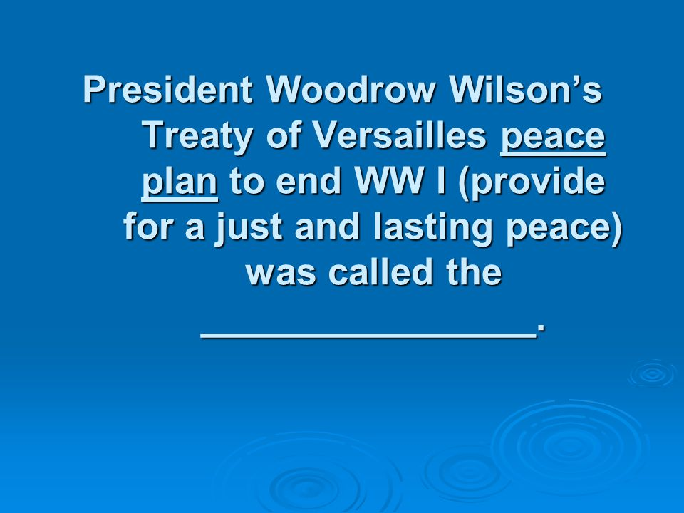 President Woodrow Wilson's Treaty of Versailles peace plan to end WW I (provide for a just and lasting peace) was called the ________________.