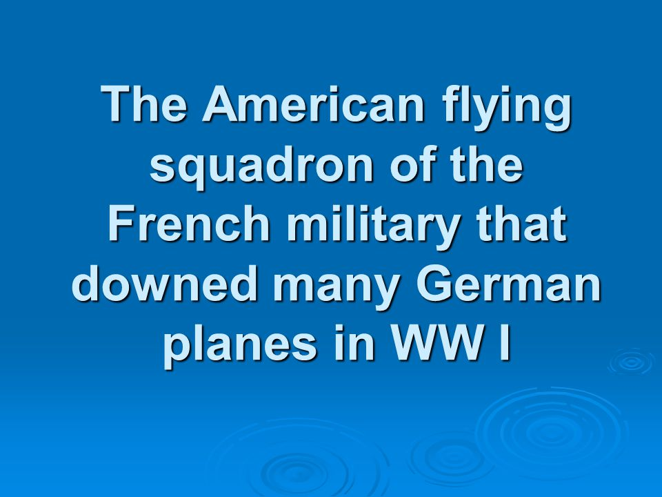 The American flying squadron of the French military that downed many German planes in WW I The American flying squadron of the French military that downed many German planes in WW I