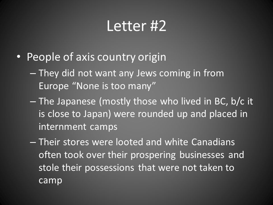 Letter #2 People of axis country origin – They did not want any Jews coming in from Europe None is too many – The Japanese (mostly those who lived in BC, b/c it is close to Japan) were rounded up and placed in internment camps – Their stores were looted and white Canadians often took over their prospering businesses and stole their possessions that were not taken to camp
