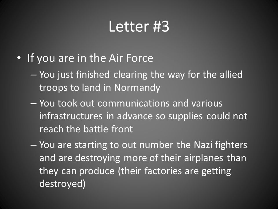 Letter #3 If you are in the Air Force – You just finished clearing the way for the allied troops to land in Normandy – You took out communications and various infrastructures in advance so supplies could not reach the battle front – You are starting to out number the Nazi fighters and are destroying more of their airplanes than they can produce (their factories are getting destroyed)