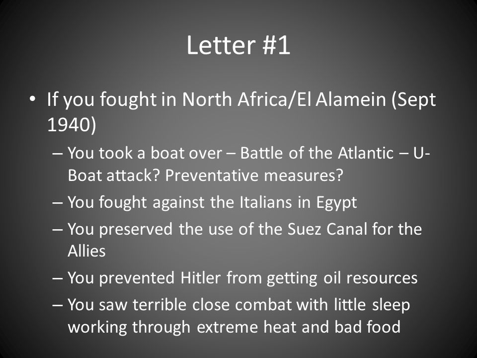 Letter #1 If you fought in North Africa/El Alamein (Sept 1940) – You took a boat over – Battle of the Atlantic – U- Boat attack.