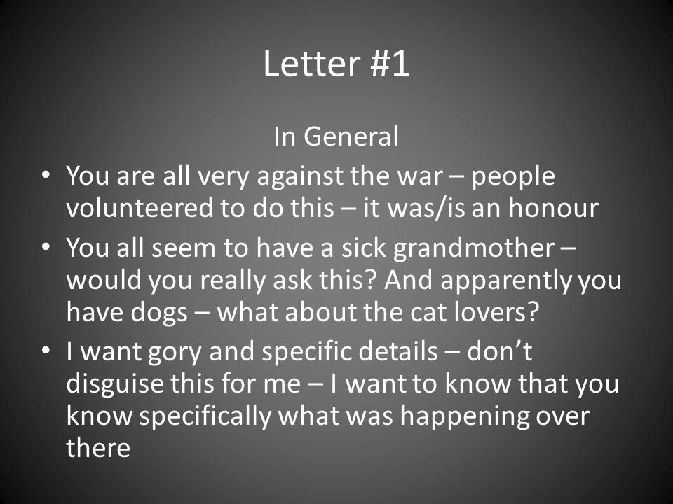 Letter #1 In General You are all very against the war – people volunteered to do this – it was/is an honour You all seem to have a sick grandmother – would you really ask this.
