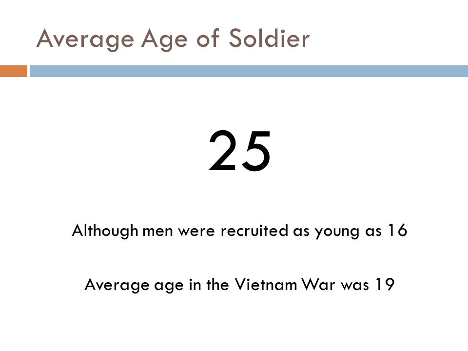 Average Age of Soldier 25 Although men were recruited as young as 16 Average age in the Vietnam War was 19
