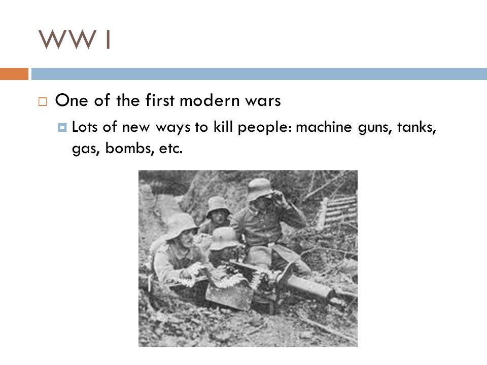 WW I  One of the first modern wars  Lots of new ways to kill people: machine guns, tanks, gas, bombs, etc.