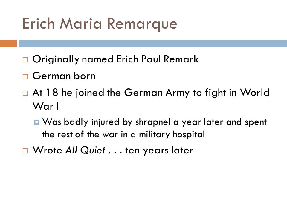 Erich Maria Remarque  Originally named Erich Paul Remark  German born  At 18 he joined the German Army to fight in World War I  Was badly injured