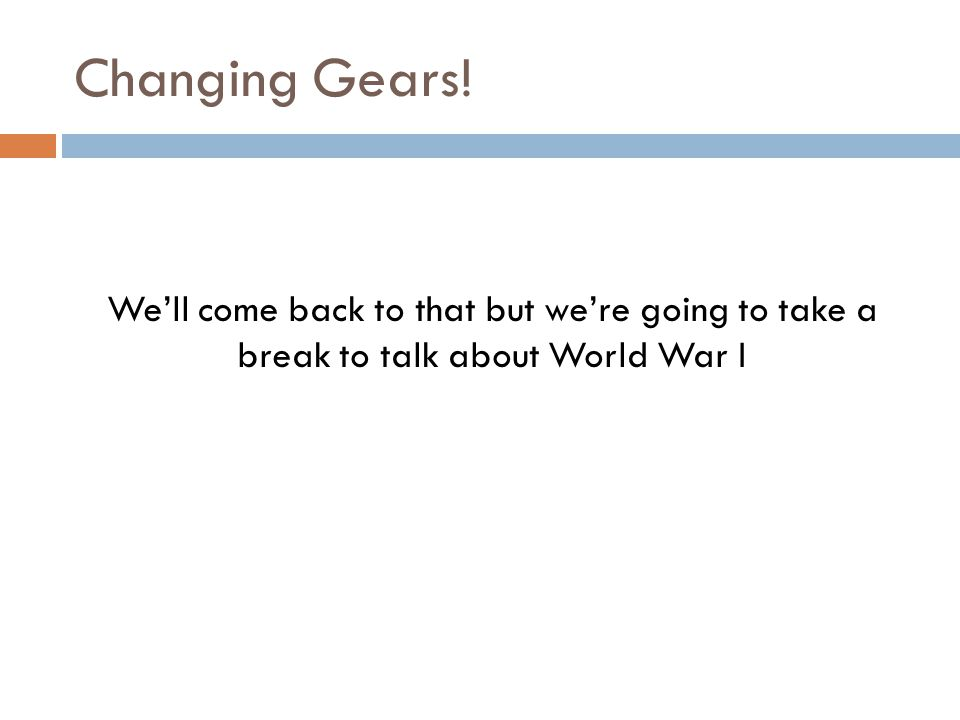 Changing Gears! We'll come back to that but we're going to take a break to talk about World War I