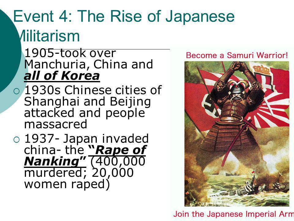 Event 4: The Rise of Militarism in Japan  Japan had a desire expand- to acquire raw materials,  Japanese militarists: Emperor is a god  wanted Japa