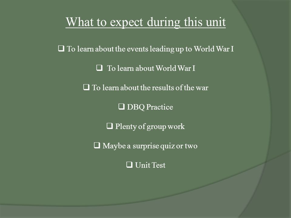 What to expect during this unit  To learn about the events leading up to World War I  To learn about World War I  To learn about the results of the war  DBQ Practice  Plenty of group work  Maybe a surprise quiz or two  Unit Test