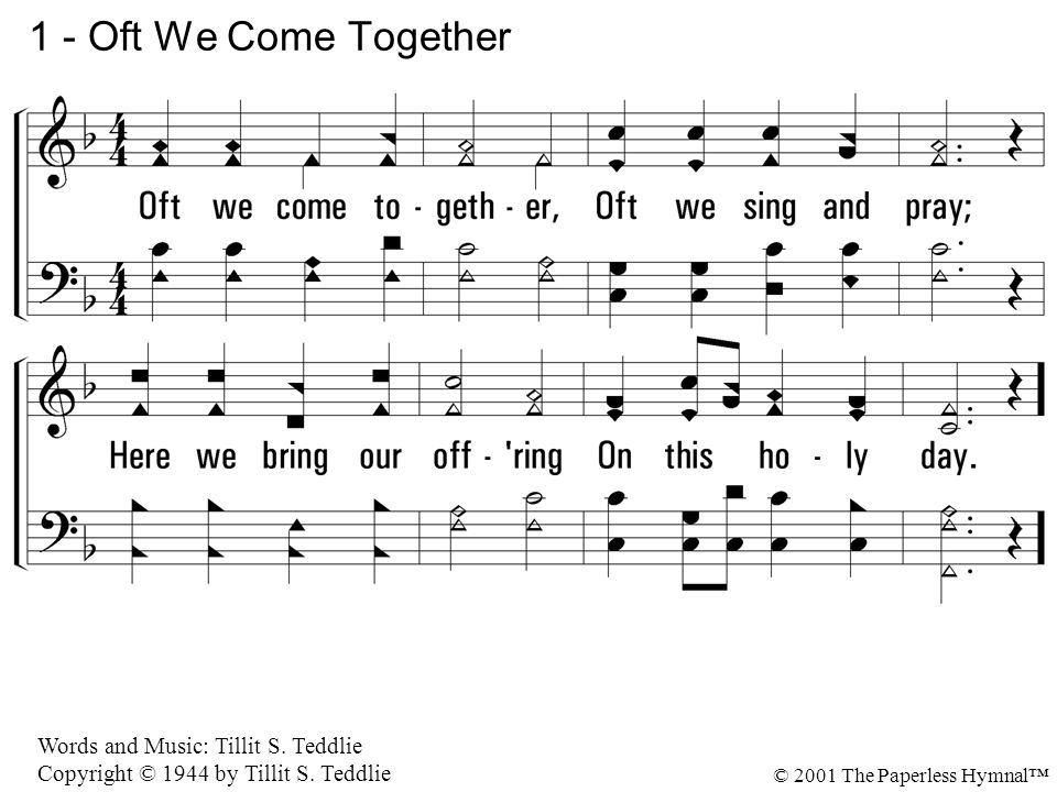 1.Oft we come together, Oft we sing and pray; Here we bring our offering On this holy day.