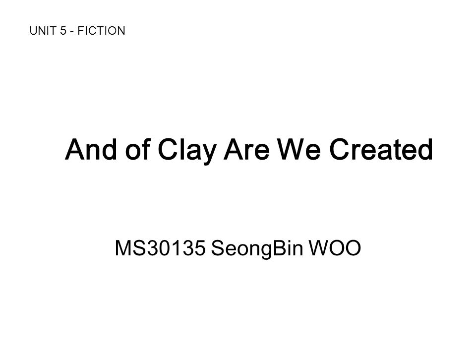 And of Clay Are We Created MS30135 SeongBin WOO UNIT 5 - FICTION