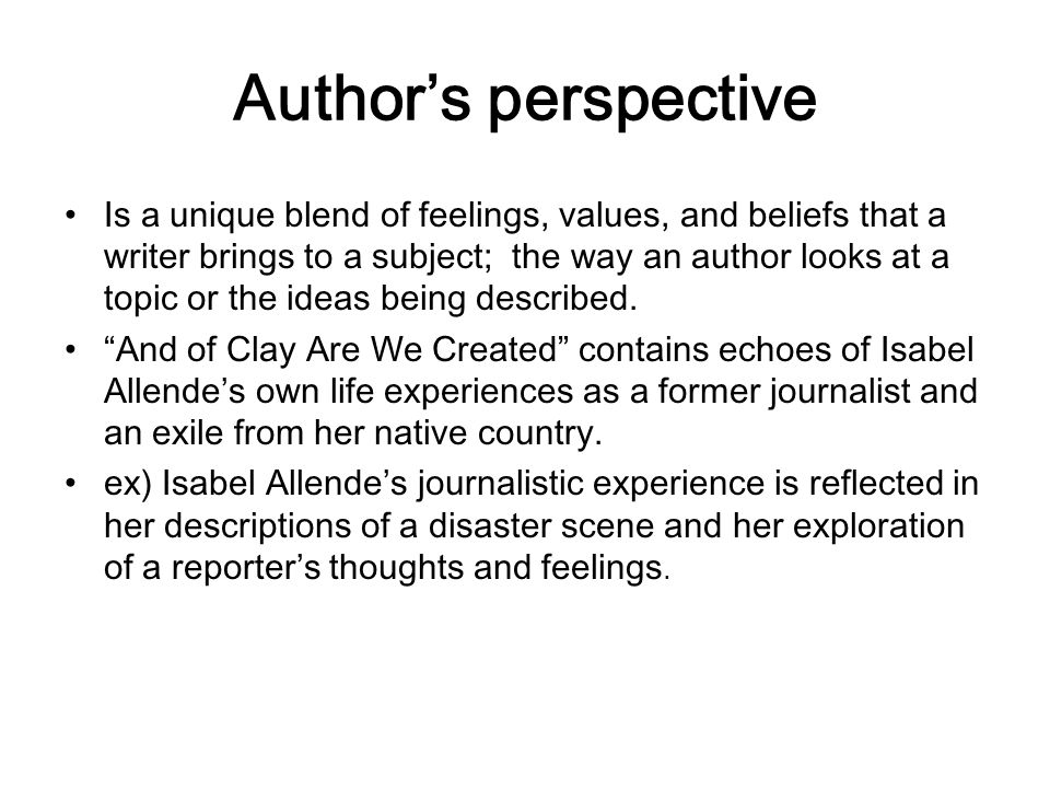 Author's perspective Is a unique blend of feelings, values, and beliefs that a writer brings to a subject; the way an author looks at a topic or the i