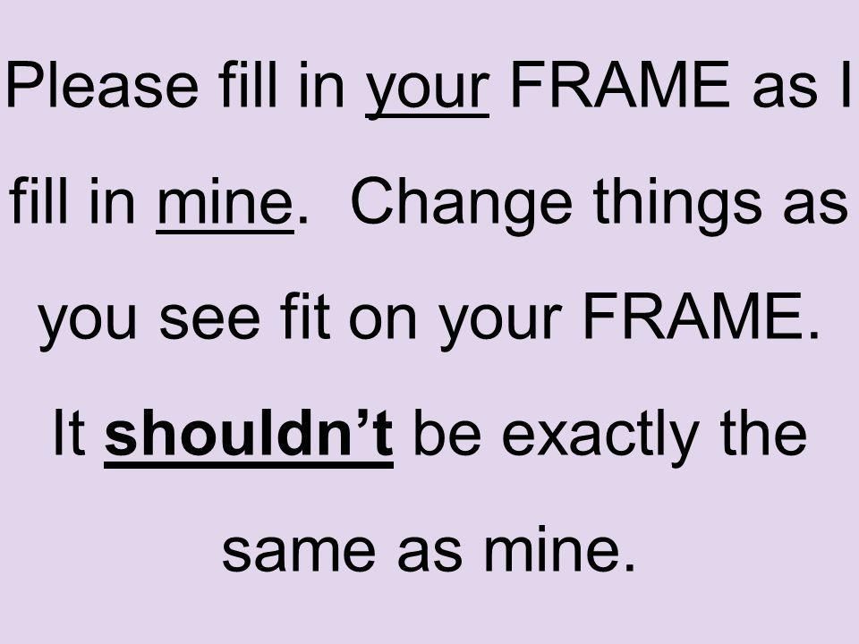 Please fill in your FRAME as I fill in mine. Change things as you see fit on your FRAME.