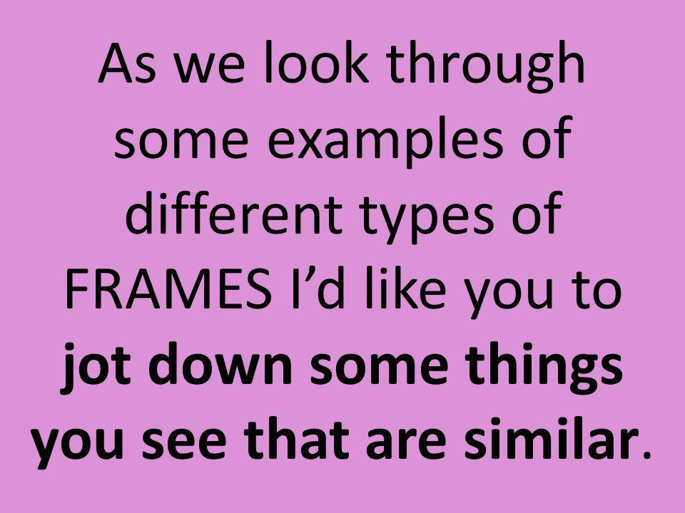 As we look through some examples of different types of FRAMES I'd like you to jot down some things you see that are similar.