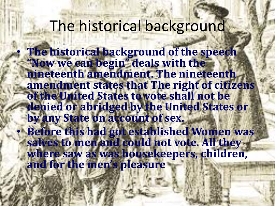 The historical background The historical background of the speech Now we can begin deals with the nineteenth amendment.