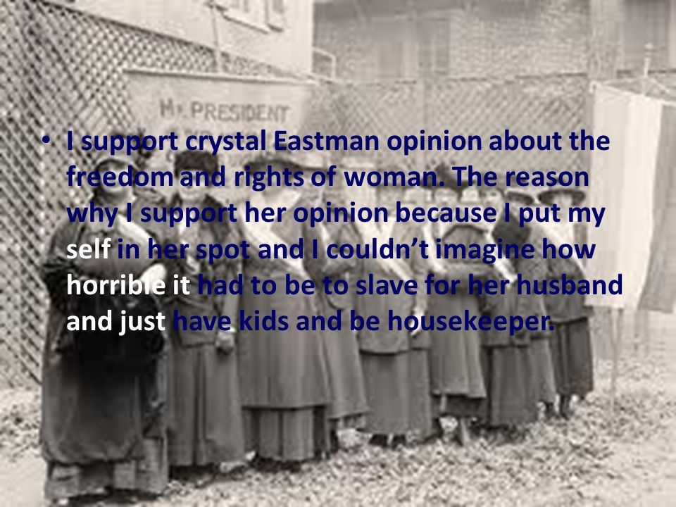 I support crystal Eastman opinion about the freedom and rights of woman.