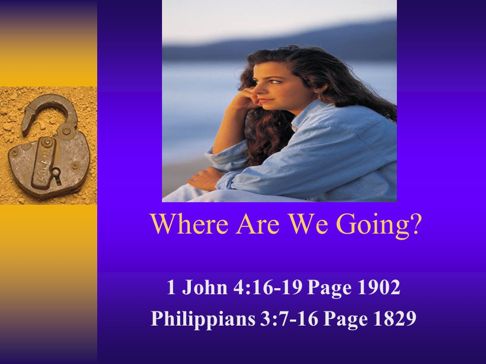 Where Are We Going? 1 John 4:16-19 Page 1902 Philippians 3:7-16 Page 1829