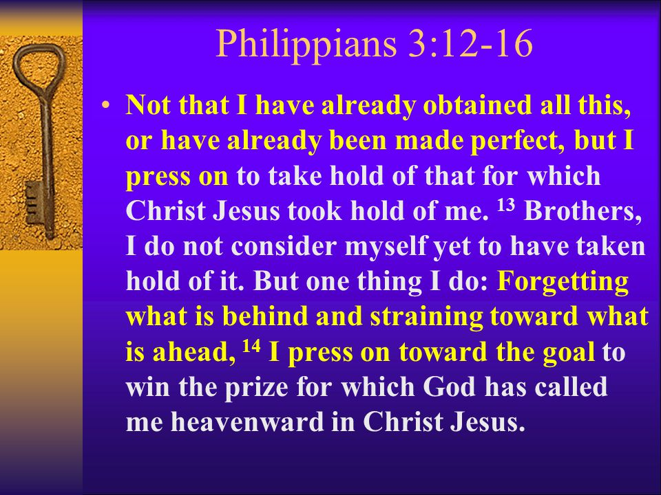 Philippians 3:12-16 Not that I have already obtained all this, or have already been made perfect, but I press on to take hold of that for which Christ
