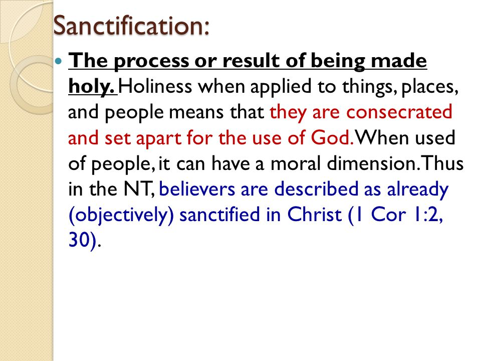 Sanctification: The process or result of being made holy. Holiness when applied to things, places, and people means that they are consecrated and set