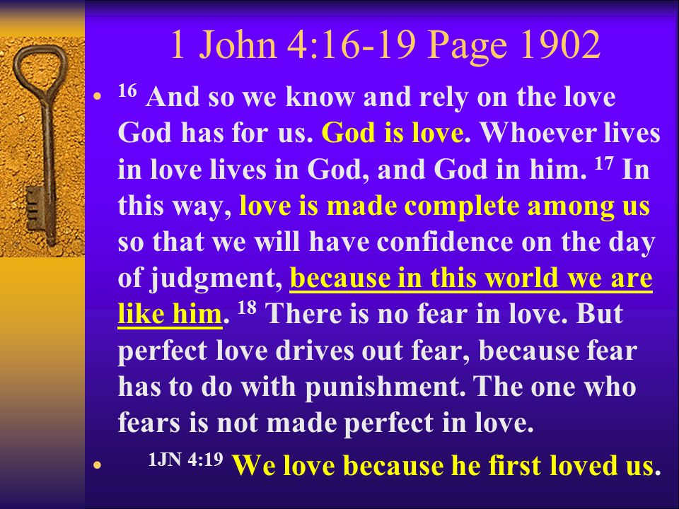 1 John 4:16-19 Page 1902 16 And so we know and rely on the love God has for us. God is love. Whoever lives in love lives in God, and God in him. 17 In