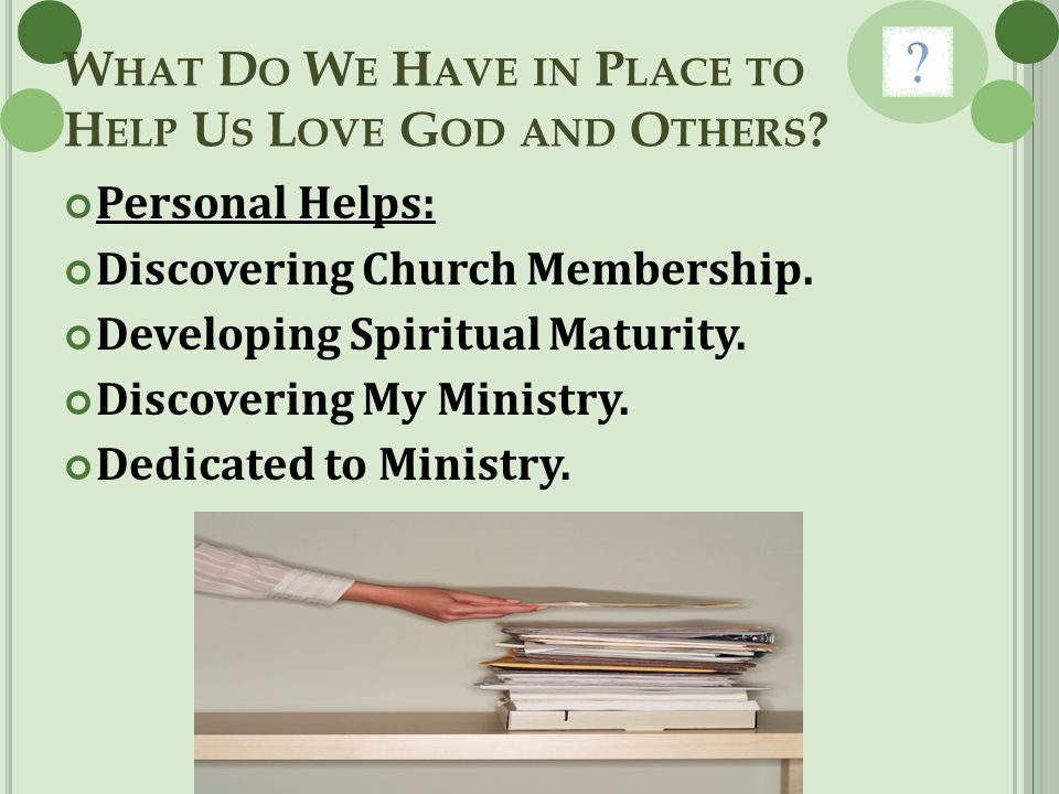W HAT D O W E H AVE IN P LACE TO H ELP U S L OVE G OD AND O THERS ? Personal Helps: Discovering Church Membership. Developing Spiritual Maturity. Disc