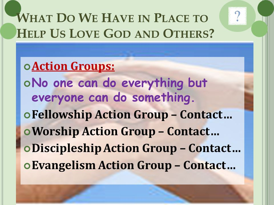 W HAT D O W E H AVE IN P LACE TO H ELP U S L OVE G OD AND O THERS ? Action Groups: No one can do everything but everyone can do something. Fellowship