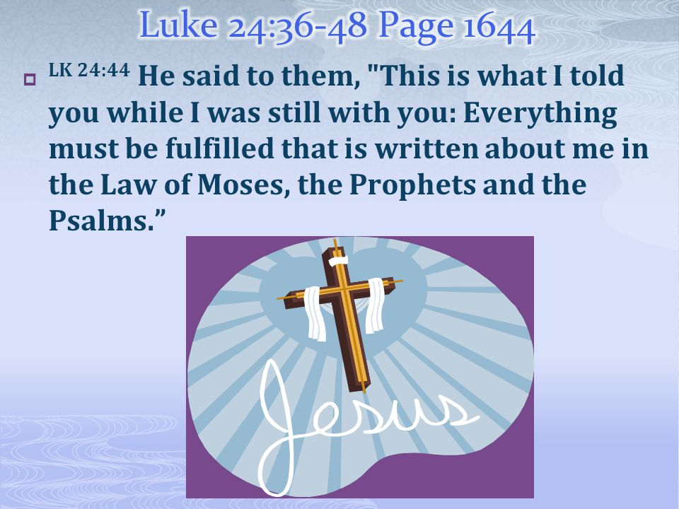  LK 24:44 He said to them, This is what I told you while I was still with you: Everything must be fulfilled that is written about me in the Law of Moses, the Prophets and the Psalms.