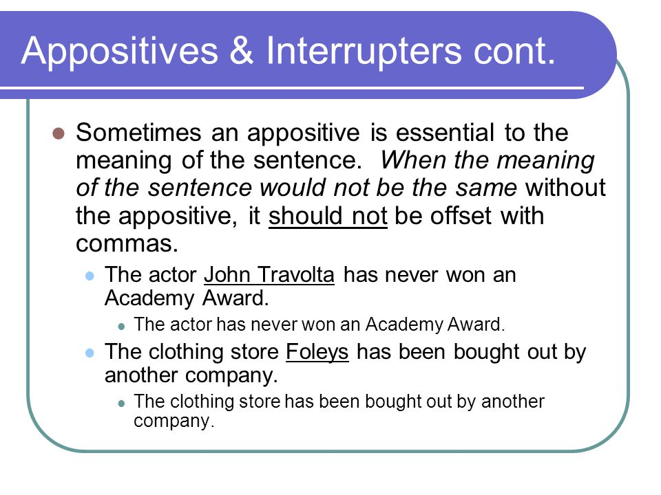 Appositives & Interrupters cont. Sometimes an appositive is essential to the meaning of the sentence. When the meaning of the sentence would not be th