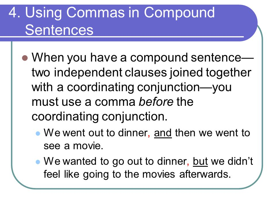 4. Using Commas in Compound Sentences When you have a compound sentence— two independent clauses joined together with a coordinating conjunction—you m