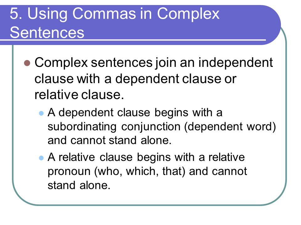 5. Using Commas in Complex Sentences Complex sentences join an independent clause with a dependent clause or relative clause. A dependent clause begin