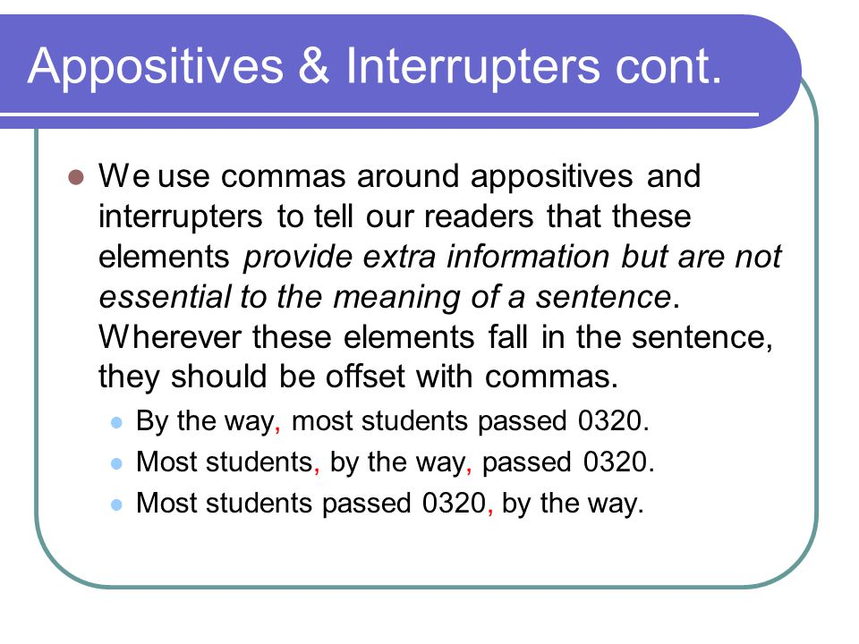 Appositives & Interrupters cont. We use commas around appositives and interrupters to tell our readers that these elements provide extra information b
