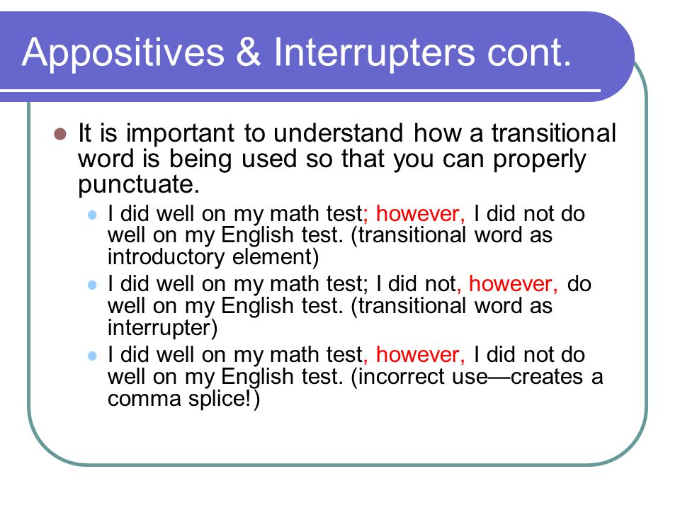 Appositives & Interrupters cont. It is important to understand how a transitional word is being used so that you can properly punctuate. I did well on