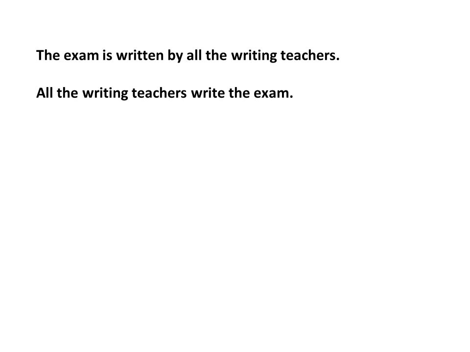 The exam is written by all the writing teachers. All the writing teachers write the exam.