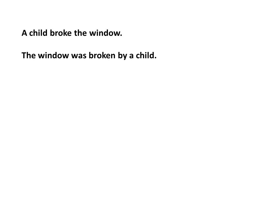 A child broke the window. The window was broken by a child.